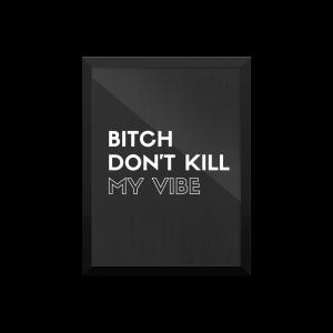 bitch dont kill my vibe poster print