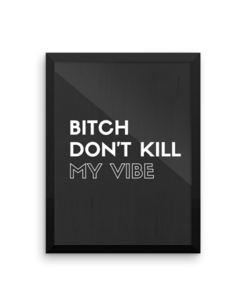 bitch dont kill my vibe poster print