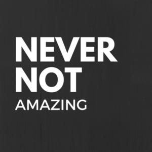 never not amazing